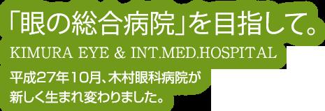 目の総合病院を目指して 平成27年10月 木村眼科内科病院が新しく生まれ変わります。